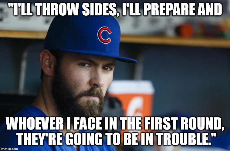 "Jake Arrieta |  ""I'LL THROW SIDES, I'LL PREPARE AND; WHOEVER I FACE IN THE FIRST ROUND, THEY'RE GOING TO BE IN TROUBLE."" 