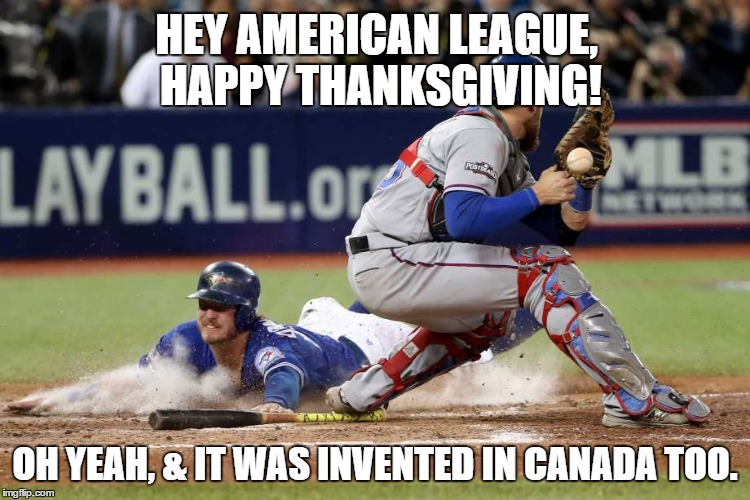 Blue Jays Happy Thanksgiving | HEY AMERICAN LEAGUE, HAPPY THANKSGIVING! OH YEAH, & IT WAS INVENTED IN CANADA TOO. | image tagged in thanksgiving,world series,toronto blue jays,texas rangers,baseball,2016 | made w/ Imgflip meme maker