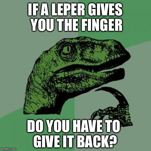 Philosoraptor Meme | IF A LEPER GIVES YOU THE FINGER DO YOU HAVE TO GIVE IT BACK? | image tagged in memes,philosoraptor | made w/ Imgflip meme maker