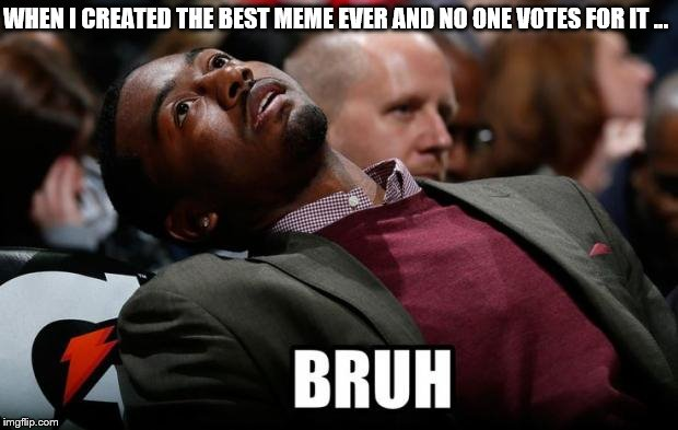 Bruh | WHEN I CREATED THE BEST MEME EVER AND NO ONE VOTES FOR IT ... | image tagged in bruh | made w/ Imgflip meme maker