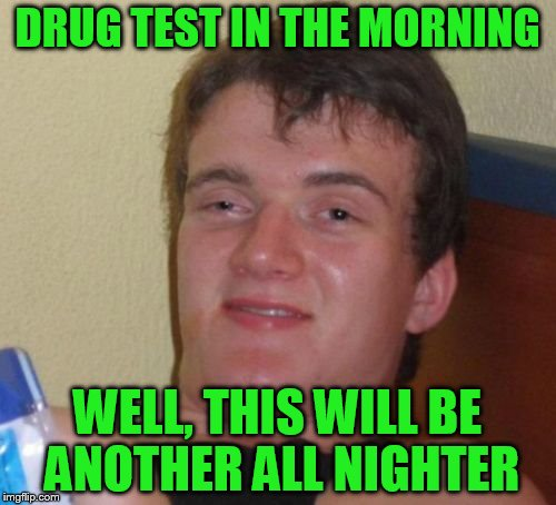 10 Guy Meme | DRUG TEST IN THE MORNING WELL, THIS WILL BE ANOTHER ALL NIGHTER | image tagged in memes,10 guy | made w/ Imgflip meme maker