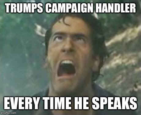 Agony Ash - Evil Dead |  TRUMPS CAMPAIGN HANDLER; EVERY TIME HE SPEAKS | image tagged in agony ash - evil dead | made w/ Imgflip meme maker