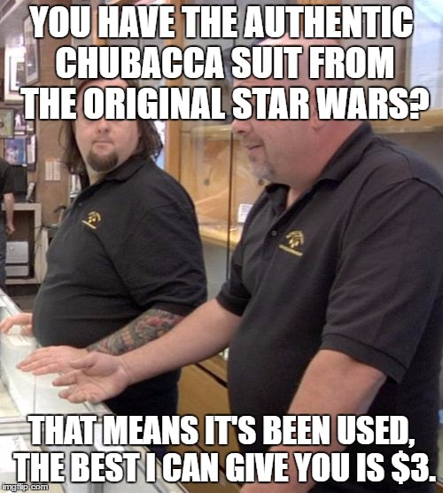 pawn stars rebuttal | YOU HAVE THE AUTHENTIC CHUBACCA SUIT FROM THE ORIGINAL STAR WARS? THAT MEANS IT'S BEEN USED, THE BEST I CAN GIVE YOU IS $3. | image tagged in pawn stars rebuttal | made w/ Imgflip meme maker