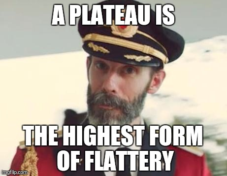 A PLATEAU IS THE HIGHEST FORM OF FLATTERY | made w/ Imgflip meme maker