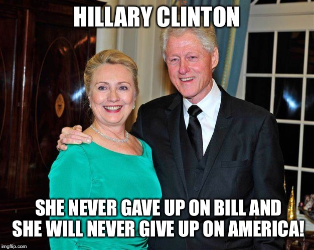 HILLARY CLINTON SHE NEVER GAVE UP ON BILL AND SHE WILL NEVER GIVE UP ON AMERICA! | image tagged in hillary is loyal | made w/ Imgflip meme maker