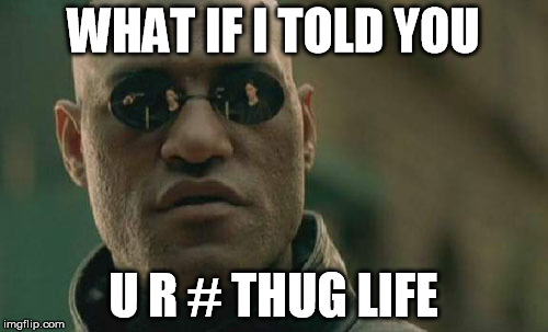 WHAT IF I TOLD YOU U R # THUG LIFE | image tagged in memes,matrix morpheus | made w/ Imgflip meme maker