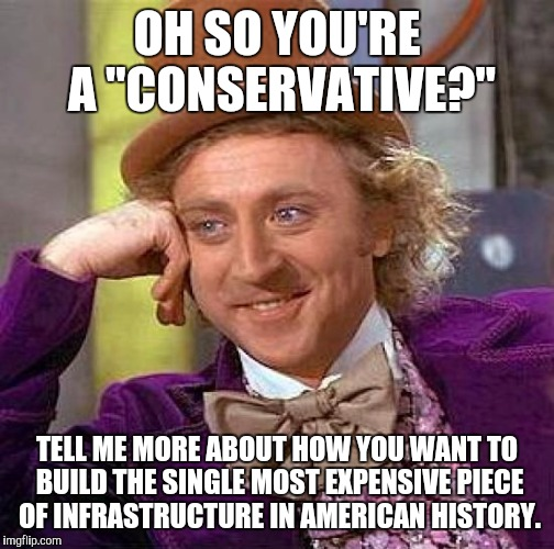 "Wonka doubts your financial prowess. |  OH SO YOU'RE A ""CONSERVATIVE?""; TELL ME MORE ABOUT HOW YOU WANT TO BUILD THE SINGLE MOST EXPENSIVE PIECE OF INFRASTRUCTURE IN AMERICAN HISTORY. 