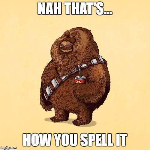 NAH THAT'S... HOW YOU SPELL IT | image tagged in chubacca | made w/ Imgflip meme maker