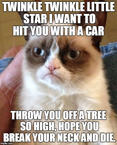 Grumpy Cat Meme | TWINKLE TWINKLE LITTLE STAR I WANT TO HIT YOU WITH A CAR THROW YOU OFF A TREE SO HIGH, HOPE YOU BREAK YOUR NECK AND DIE. | image tagged in memes,grumpy cat | made w/ Imgflip meme maker