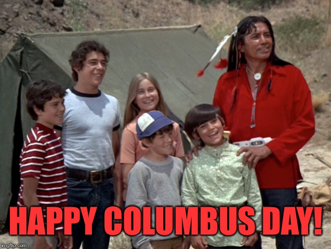 Columbus Day.  | HAPPY COLUMBUS DAY! | image tagged in the brady bunch,coolermommy,white guilt | made w/ Imgflip meme maker