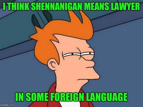 Futurama Fry Meme | I THINK SHENNANIGAN MEANS LAWYER IN SOME FOREIGN LANGUAGE | image tagged in memes,futurama fry | made w/ Imgflip meme maker