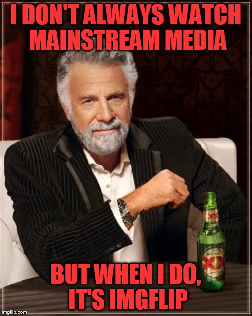 The Most Interesting Man In The World Meme | I DON'T ALWAYS WATCH MAINSTREAM MEDIA BUT WHEN I DO, IT'S IMGFLIP | image tagged in memes,the most interesting man in the world | made w/ Imgflip meme maker