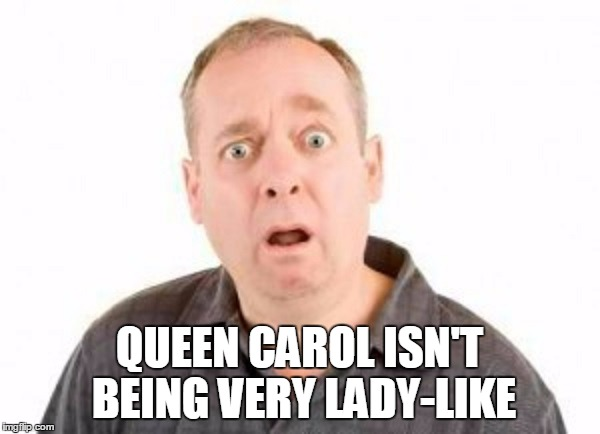 QUEEN CAROL ISN'T BEING VERY LADY-LIKE | made w/ Imgflip meme maker