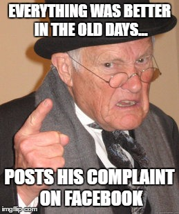 Back In My Day Meme | EVERYTHING WAS BETTER IN THE OLD DAYS... POSTS HIS COMPLAINT ON FACEBOOK | image tagged in memes,back in my day | made w/ Imgflip meme maker