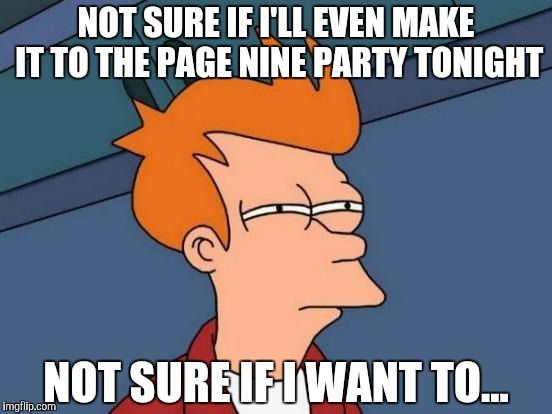 Page 9 Party? | NOT SURE IF I'LL EVEN MAKE IT TO THE PAGE NINE PARTY TONIGHT NOT SURE IF I WANT TO... | image tagged in memes,futurama fry,page 9 party,page 9,hmm | made w/ Imgflip meme maker
