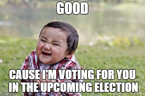 Evil Toddler Meme | GOOD CAUSE I'M VOTING FOR YOU IN THE UPCOMING ELECTION | image tagged in memes,evil toddler | made w/ Imgflip meme maker