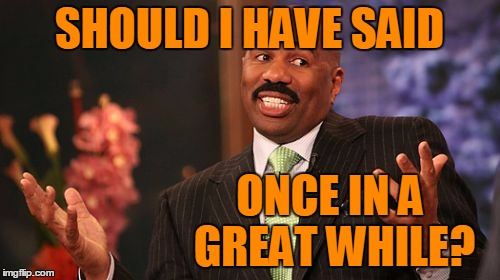 Steve Harvey Meme | SHOULD I HAVE SAID ONCE IN A GREAT WHILE? | image tagged in memes,steve harvey | made w/ Imgflip meme maker