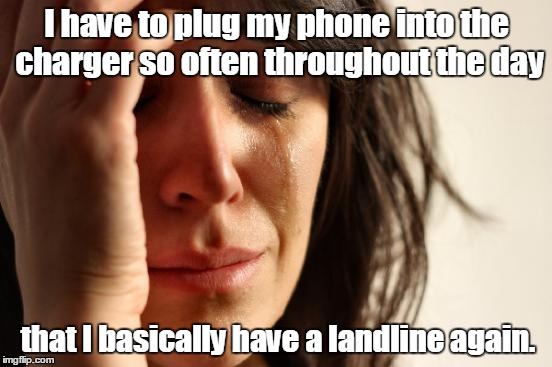 First World Problems Meme | I have to plug my phone into the charger so often throughout the day that I basically have a landline again. | image tagged in memes,first world problems | made w/ Imgflip meme maker