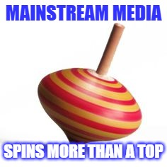 MAINSTREAM MEDIA SPINS MORE THAN A TOP | made w/ Imgflip meme maker