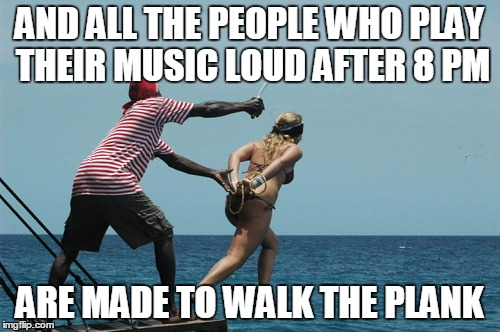 AND ALL THE PEOPLE WHO PLAY THEIR MUSIC LOUD AFTER 8 PM ARE MADE TO WALK THE PLANK | made w/ Imgflip meme maker