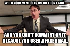 Dwight yelling | WHEN YOUR MEME GETS ON THE FRONT PAGE... AND YOU CAN'T COMMENT ON IT BECAUSE YOU USED A FAKE EMAIL. | image tagged in dwight yelling | made w/ Imgflip meme maker