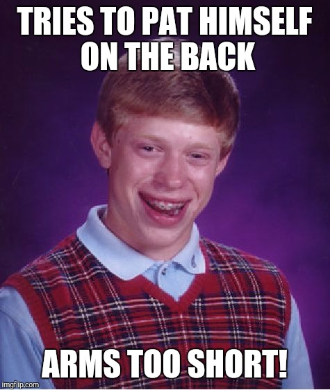Bad Luck Brian Meme | TRIES TO PAT HIMSELF ON THE BACK ARMS TOO SHORT! | image tagged in memes,bad luck brian | made w/ Imgflip meme maker