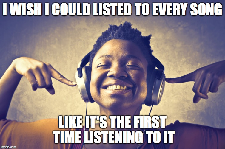 listening to music | I WISH I COULD LISTED TO EVERY SONG LIKE IT'S THE FIRST TIME LISTENING TO IT | image tagged in listening to music | made w/ Imgflip meme maker