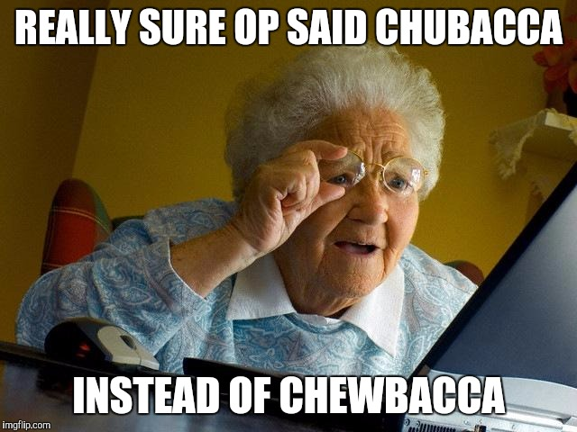 Grandma Finds The Internet Meme | REALLY SURE OP SAID CHUBACCA INSTEAD OF CHEWBACCA | image tagged in memes,grandma finds the internet | made w/ Imgflip meme maker