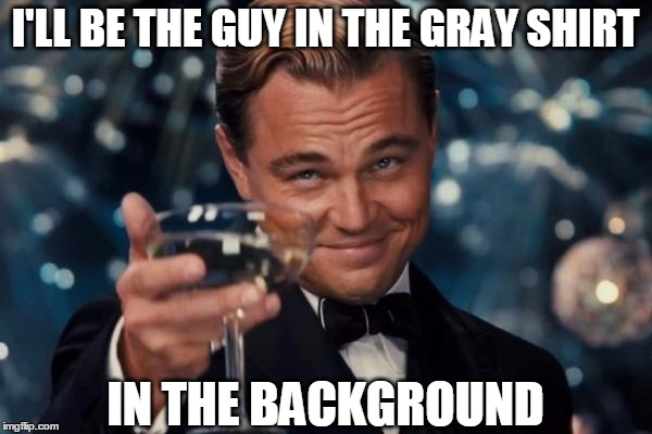 Leonardo Dicaprio Cheers Meme | I'LL BE THE GUY IN THE GRAY SHIRT IN THE BACKGROUND | image tagged in memes,leonardo dicaprio cheers | made w/ Imgflip meme maker