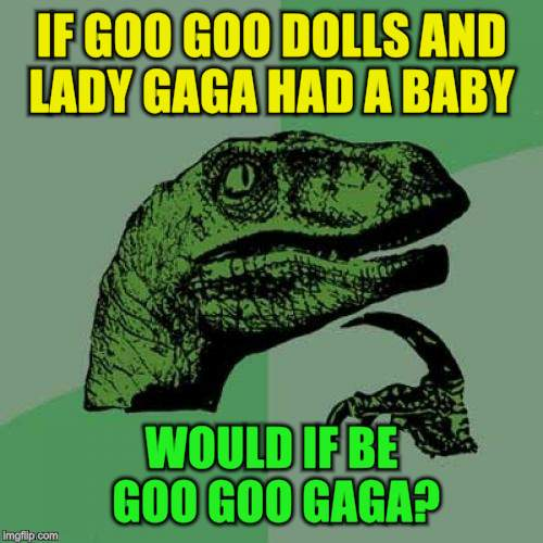 Philosoraptor Meme | IF GOO GOO DOLLS AND LADY GAGA HAD A BABY WOULD IF BE GOO GOO GAGA? | image tagged in memes,philosoraptor | made w/ Imgflip meme maker