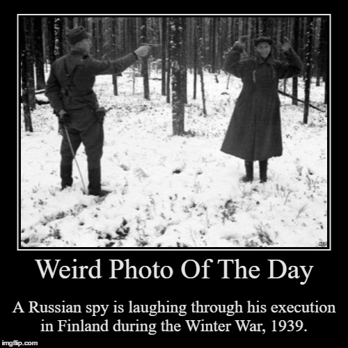 I Guess He Just Wanted To Make His Last Moment Count | Weird Photo Of The Day | A Russian spy is laughing through his execution in Finland during the Winter War, 1939. | image tagged in funny,demotivationals,wierd,photo of the day,winter war,finland | made w/ Imgflip demotivational maker