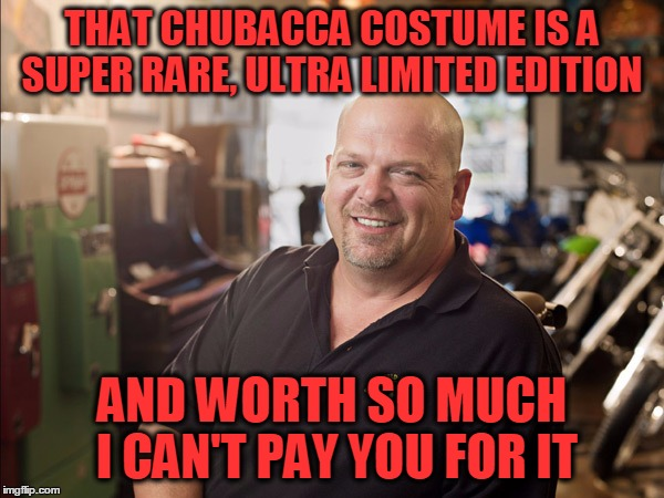 THAT CHUBACCA COSTUME IS A SUPER RARE, ULTRA LIMITED EDITION AND WORTH SO MUCH I CAN'T PAY YOU FOR IT | made w/ Imgflip meme maker
