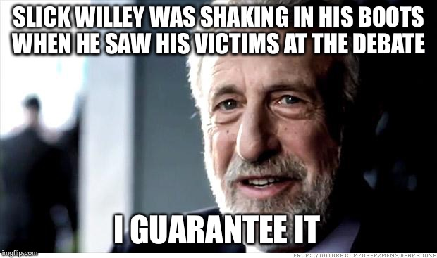 Did you see his face? | SLICK WILLEY WAS SHAKING IN HIS BOOTS WHEN HE SAW HIS VICTIMS AT THE DEBATE I GUARANTEE IT | image tagged in memes,i guarantee it,debate,bill clinton,hillary,trump | made w/ Imgflip meme maker