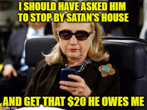 I SHOULD HAVE ASKED HIM TO STOP BY SATAN'S HOUSE AND GET THAT $20 HE OWES ME | made w/ Imgflip meme maker