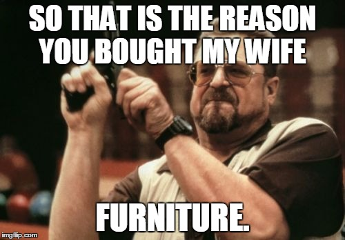 Am I The Only One Around Here Meme | SO THAT IS THE REASON YOU BOUGHT MY WIFE FURNITURE. | image tagged in memes,am i the only one around here | made w/ Imgflip meme maker