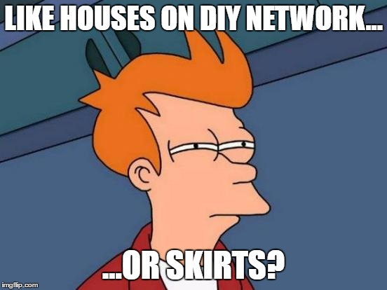 Futurama Fry Meme | LIKE HOUSES ON DIY NETWORK... ...OR SKIRTS? | image tagged in memes,futurama fry | made w/ Imgflip meme maker