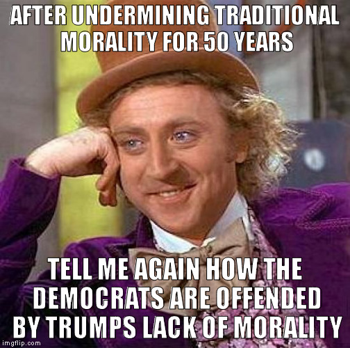 Creepy Condescending Wonka Meme | AFTER UNDERMINING TRADITIONAL MORALITY FOR 50 YEARS TELL ME AGAIN HOW THE DEMOCRATS ARE OFFENDED BY TRUMPS LACK OF MORALITY | image tagged in memes,creepy condescending wonka | made w/ Imgflip meme maker