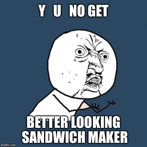 Y U No Meme | Y   U   NO GET BETTER LOOKING SANDWICH MAKER | image tagged in memes,y u no | made w/ Imgflip meme maker
