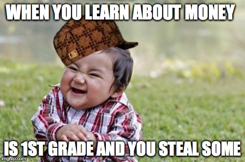 Evil Toddler Meme | WHEN YOU LEARN ABOUT MONEY IS 1ST GRADE AND YOU STEAL SOME | image tagged in memes,evil toddler,scumbag | made w/ Imgflip meme maker