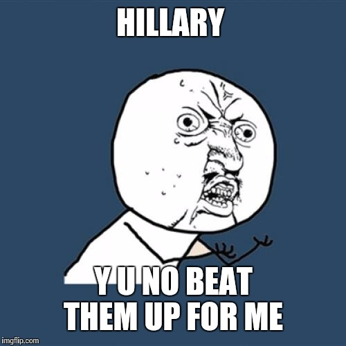 Y U No Meme | HILLARY Y U NO BEAT THEM UP FOR ME | image tagged in memes,y u no | made w/ Imgflip meme maker
