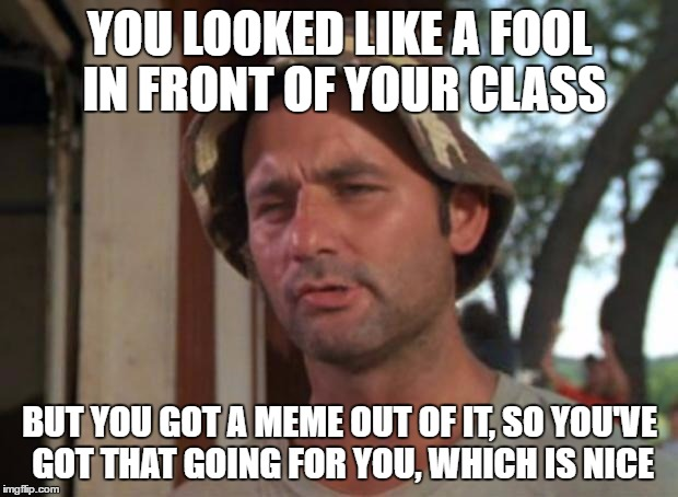 YOU LOOKED LIKE A FOOL IN FRONT OF YOUR CLASS BUT YOU GOT A MEME OUT OF IT, SO YOU'VE GOT THAT GOING FOR YOU, WHICH IS NICE | made w/ Imgflip meme maker