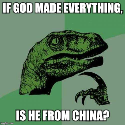 Philosoraptor |  IF GOD MADE EVERYTHING, IS HE FROM CHINA? | image tagged in memes,philosoraptor | made w/ Imgflip meme maker