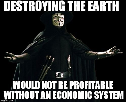 Guy Fawkes | DESTROYING THE EARTH WOULD NOT BE PROFITABLE WITHOUT AN ECONOMIC SYSTEM | image tagged in memes,guy fawkes | made w/ Imgflip meme maker