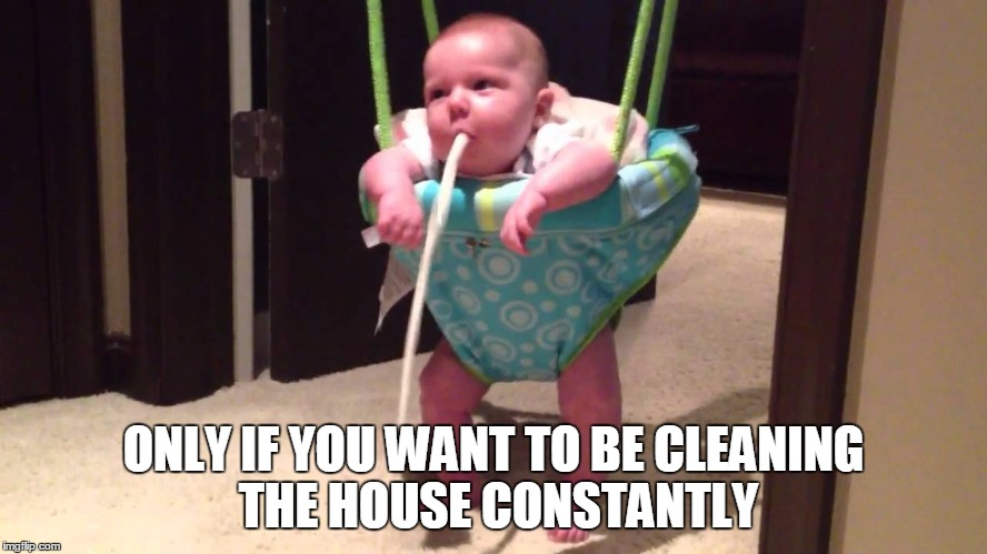 ONLY IF YOU WANT TO BE CLEANING THE HOUSE CONSTANTLY | made w/ Imgflip meme maker