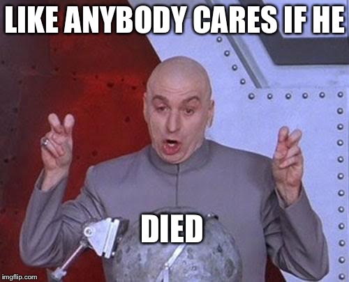 Dr Evil Laser Meme | LIKE ANYBODY CARES IF HE DIED | image tagged in memes,dr evil laser | made w/ Imgflip meme maker
