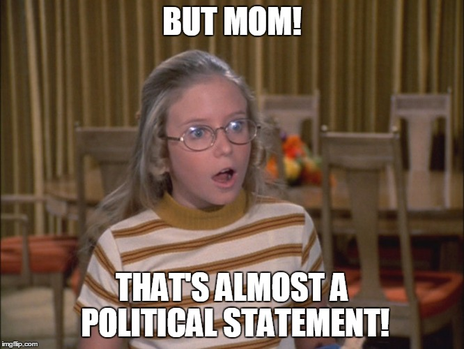BUT MOM! THAT'S ALMOST A POLITICAL STATEMENT! | made w/ Imgflip meme maker