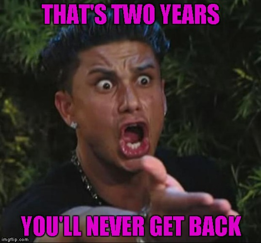THAT'S TWO YEARS YOU'LL NEVER GET BACK | made w/ Imgflip meme maker