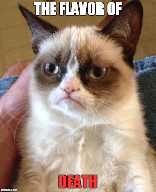 Grumpy Cat Meme | THE FLAVOR OF DEATH | image tagged in memes,grumpy cat | made w/ Imgflip meme maker