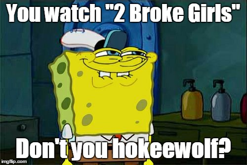 "Dont You Squidward Meme | You watch ""2 Broke Girls"" Don't you hokeewolf? 