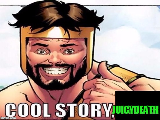 Cool Story Clinkster (For when Clinkster tells you cool stories) | JUICYDEATH | image tagged in cool story clinkster for when clinkster tells you cool stories | made w/ Imgflip meme maker
